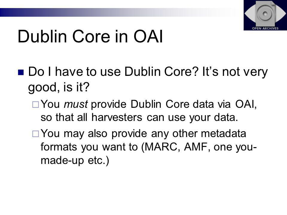 Dublin Core in OAI Do I have to use Dublin Core. Its not very good, is it.
