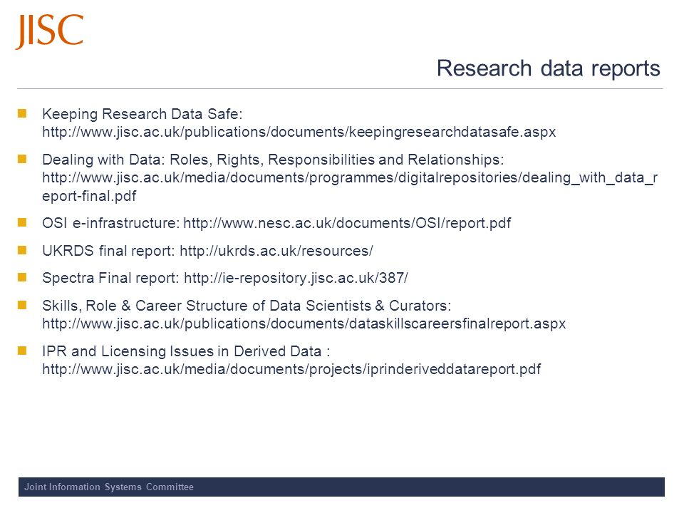 Joint Information Systems Committee Research data reports Keeping Research Data Safe: http://www.jisc.ac.uk/publications/documents/keepingresearchdatasafe.aspx Dealing with Data: Roles, Rights, Responsibilities and Relationships: http://www.jisc.ac.uk/media/documents/programmes/digitalrepositories/dealing_with_data_r eport-final.pdf OSI e-infrastructure: http://www.nesc.ac.uk/documents/OSI/report.pdf UKRDS final report: http://ukrds.ac.uk/resources/ Spectra Final report: http://ie-repository.jisc.ac.uk/387/ Skills, Role & Career Structure of Data Scientists & Curators: http://www.jisc.ac.uk/publications/documents/dataskillscareersfinalreport.aspx IPR and Licensing Issues in Derived Data : http://www.jisc.ac.uk/media/documents/projects/iprinderiveddatareport.pdf