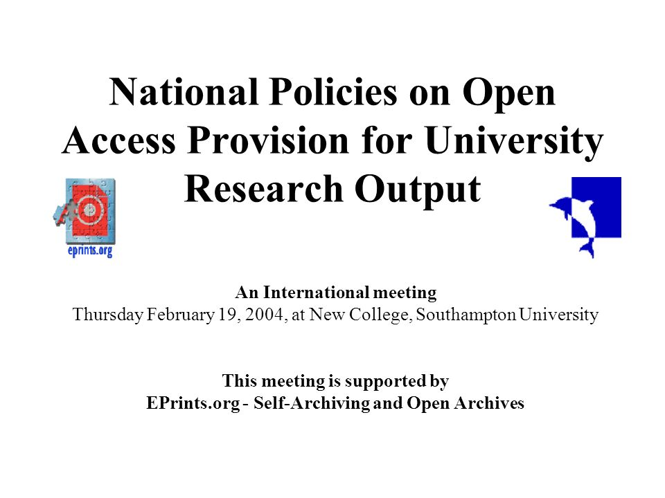 National Policies on Open Access Provision for University Research Output An International meeting Thursday February 19, 2004, at New College, Southam