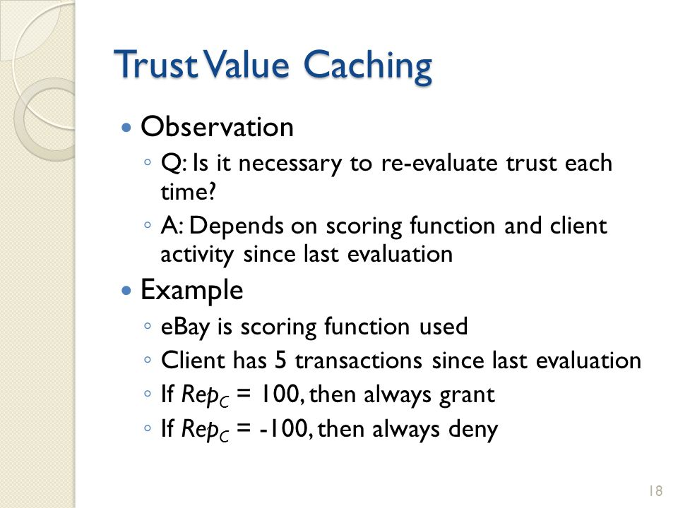 Trust Value Caching Observation Q: Is it necessary to re-evaluate trust each time? A: Depends on scoring function and client activity since last evalu