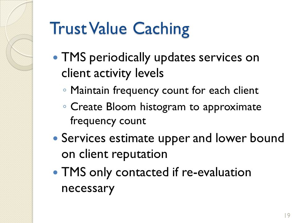 Trust Value Caching TMS periodically updates services on client activity levels Maintain frequency count for each client Create Bloom histogram to app