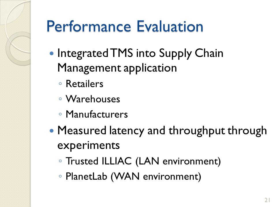 Performance Evaluation Integrated TMS into Supply Chain Management application Retailers Warehouses Manufacturers Measured latency and throughput through experiments Trusted ILLIAC (LAN environment) PlanetLab (WAN environment) 21