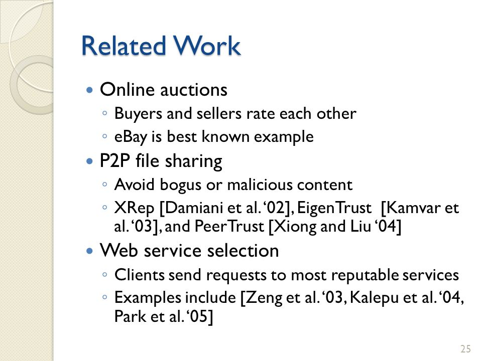 Related Work Online auctions Buyers and sellers rate each other eBay is best known example P2P file sharing Avoid bogus or malicious content XRep [Dam