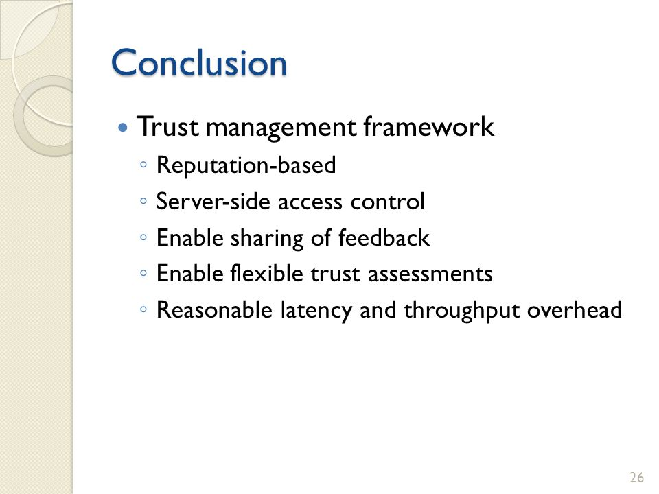 Conclusion Trust management framework Reputation-based Server-side access control Enable sharing of feedback Enable flexible trust assessments Reasona