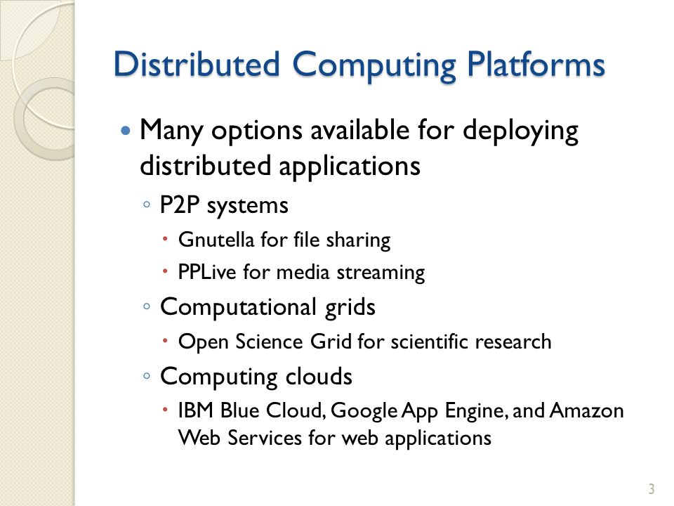 Distributed Computing Platforms Many options available for deploying distributed applications P2P systems Gnutella for file sharing PPLive for media streaming Computational grids Open Science Grid for scientific research Computing clouds IBM Blue Cloud, Google App Engine, and Amazon Web Services for web applications 3