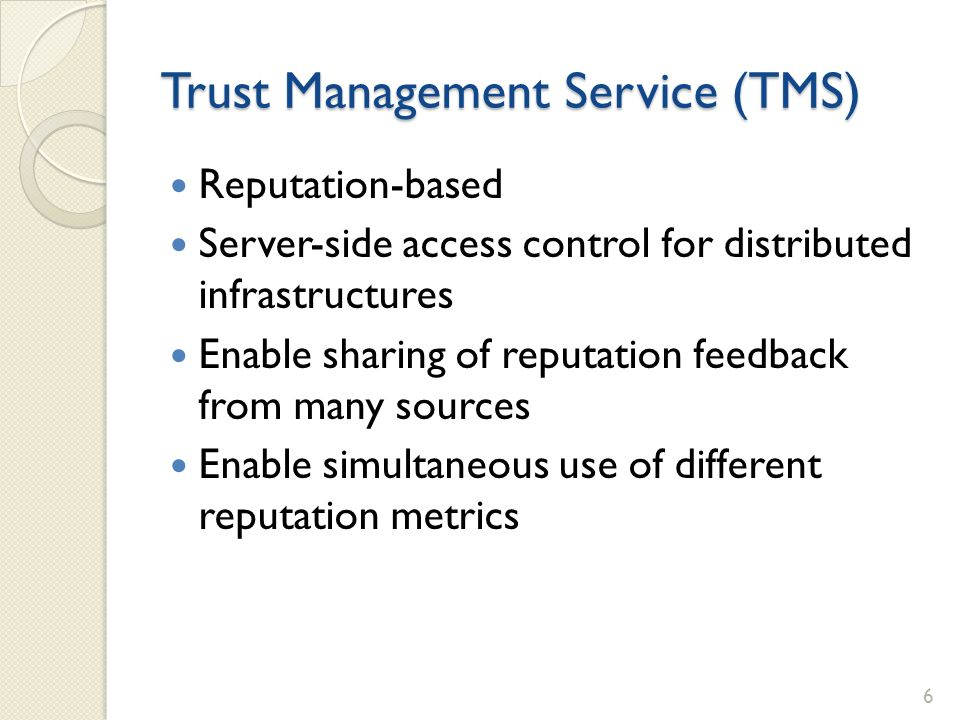 Trust Management Service (TMS) Reputation-based Server-side access control for distributed infrastructures Enable sharing of reputation feedback from