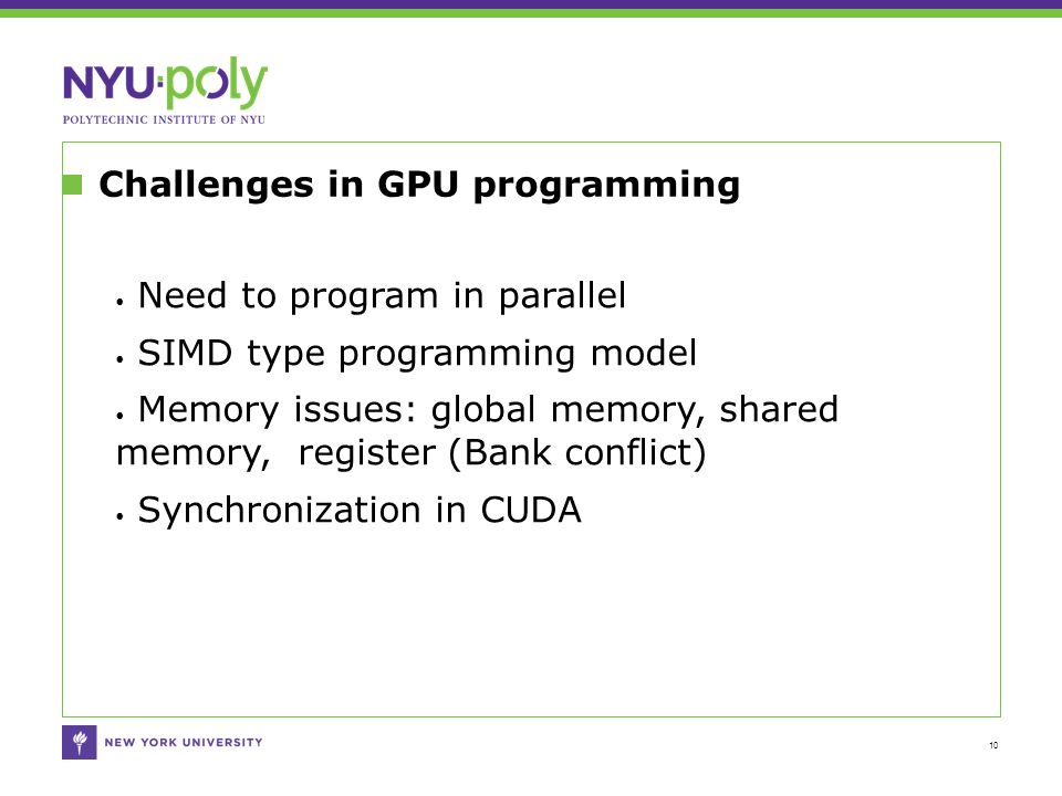 Challenges in GPU programming 10 Need to program in parallel SIMD type programming model Memory issues: global memory, shared memory, register (Bank conflict) Synchronization in CUDA