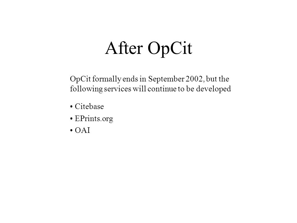 After OpCit OpCit formally ends in September 2002, but the following services will continue to be developed Citebase EPrints.org OAI