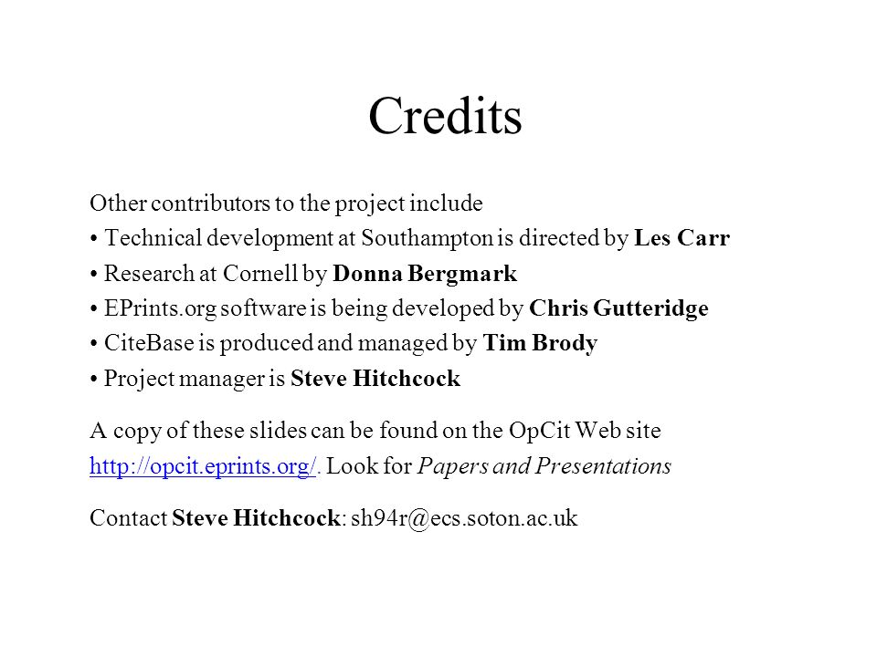 Credits Other contributors to the project include Technical development at Southampton is directed by Les Carr Research at Cornell by Donna Bergmark EPrints.org software is being developed by Chris Gutteridge CiteBase is produced and managed by Tim Brody Project manager is Steve Hitchcock A copy of these slides can be found on the OpCit Web site http://opcit.eprints.org/http://opcit.eprints.org/.