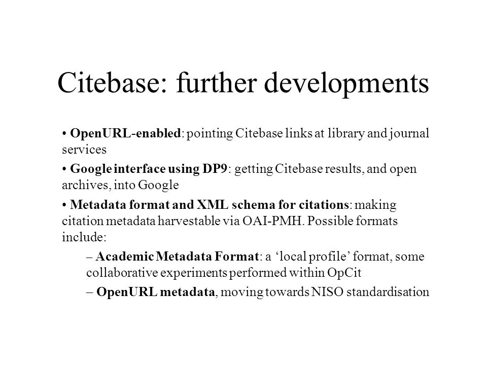 Citebase: further developments OpenURL-enabled: pointing Citebase links at library and journal services Google interface using DP9: getting Citebase results, and open archives, into Google Metadata format and XML schema for citations: making citation metadata harvestable via OAI-PMH.