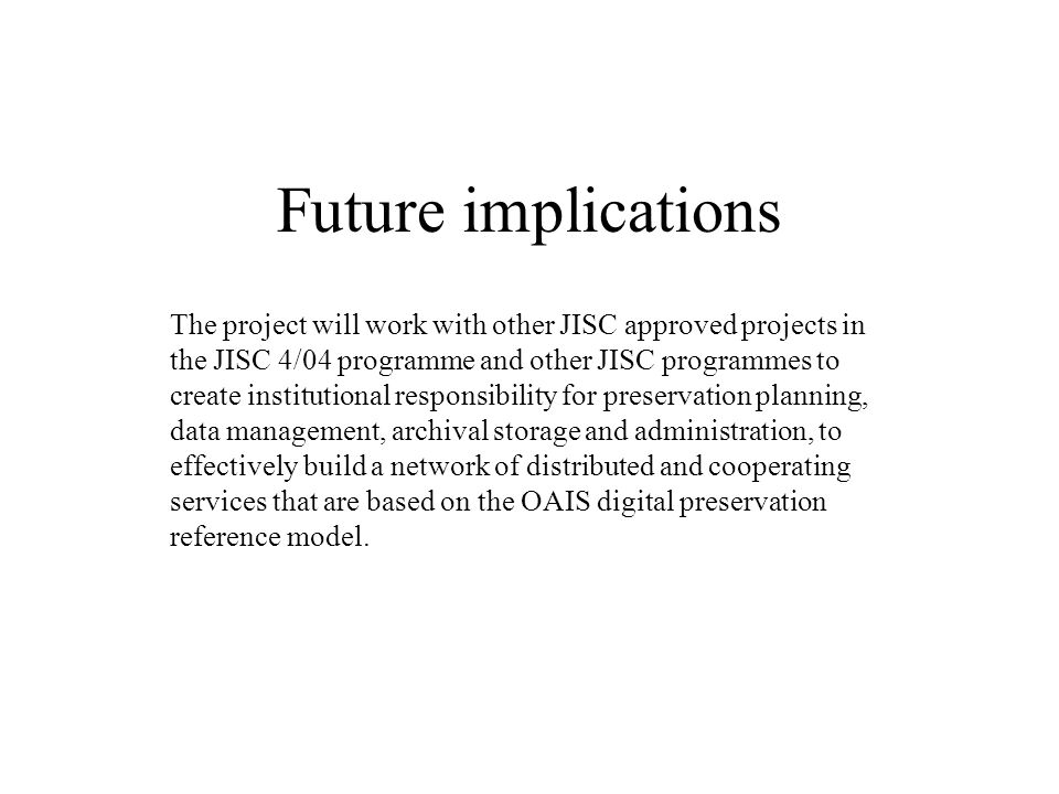 Future implications The project will work with other JISC approved projects in the JISC 4/04 programme and other JISC programmes to create institution