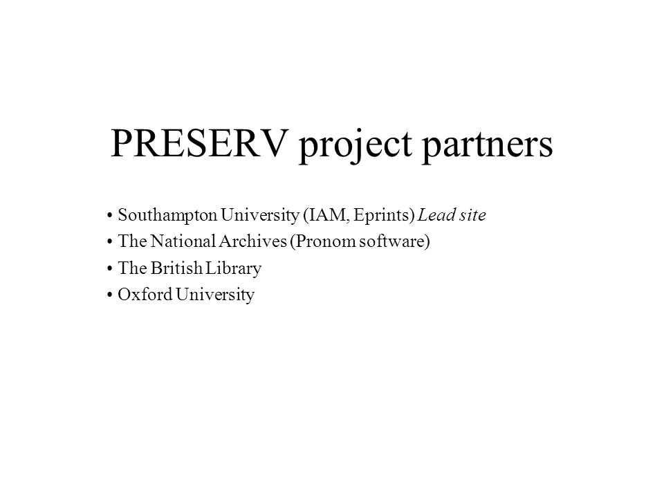 PRESERV project partners Southampton University (IAM, Eprints) Lead site The National Archives (Pronom software) The British Library Oxford University