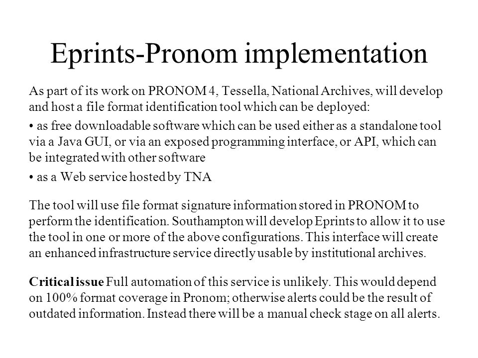 Eprints-Pronom implementation As part of its work on PRONOM 4, Tessella, National Archives, will develop and host a file format identification tool which can be deployed: as free downloadable software which can be used either as a standalone tool via a Java GUI, or via an exposed programming interface, or API, which can be integrated with other software as a Web service hosted by TNA The tool will use file format signature information stored in PRONOM to perform the identification.