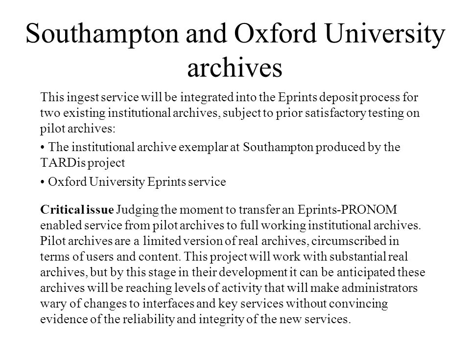 Southampton and Oxford University archives This ingest service will be integrated into the Eprints deposit process for two existing institutional archives, subject to prior satisfactory testing on pilot archives: The institutional archive exemplar at Southampton produced by the TARDis project Oxford University Eprints service Critical issue Judging the moment to transfer an Eprints-PRONOM enabled service from pilot archives to full working institutional archives.