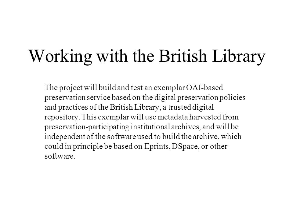 Working with the British Library The project will build and test an exemplar OAI-based preservation service based on the digital preservation policies and practices of the British Library, a trusted digital repository.