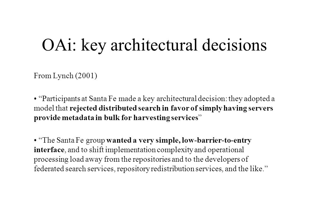 OAi: key architectural decisions From Lynch (2001) Participants at Santa Fe made a key architectural decision: they adopted a model that rejected distributed search in favor of simply having servers provide metadata in bulk for harvesting services The Santa Fe group wanted a very simple, low-barrier-to-entry interface, and to shift implementation complexity and operational processing load away from the repositories and to the developers of federated search services, repository redistribution services, and the like.