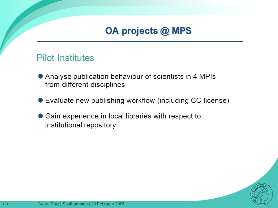 Georg Botz | Southampton | 28 February 2005 11 OA projects @ MPS Pilot Institutes Analyse publication behaviour of scientists in 4 MPIs from different disciplines Evaluate new publishing workflow (including CC license) Gain experience in local libraries with respect to institutional repository