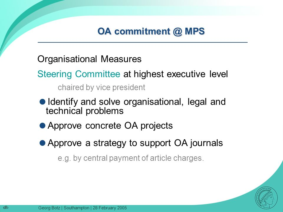 Georg Botz | Southampton | 28 February 2005 5 OA commitment @ MPS Organisational Measures Steering Committee at highest executive level chaired by vice president Identify and solve organisational, legal and technical problems Approve concrete OA projects Approve a strategy to support OA journals e.g.