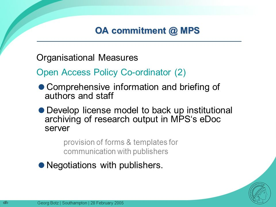Georg Botz | Southampton | 28 February 2005 7 OA commitment @ MPS Organisational Measures Open Access Policy Co-ordinator (2) Comprehensive information and briefing of authors and staff Develop license model to back up institutional archiving of research output in MPSs eDoc server provision of forms & templates for communication with publishers Negotiations with publishers.
