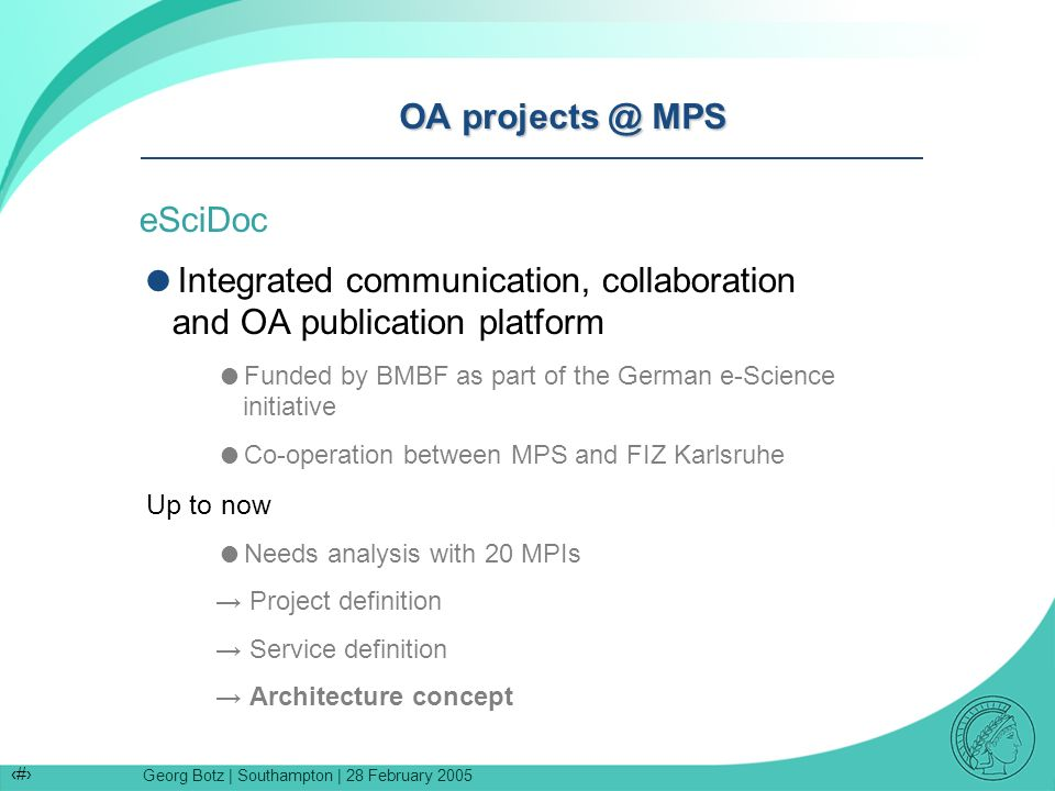 Georg Botz | Southampton | 28 February 2005 9 OA projects @ MPS eSciDoc Integrated communication, collaboration and OA publication platform Funded by BMBF as part of the German e-Science initiative Co-operation between MPS and FIZ Karlsruhe Up to now Needs analysis with 20 MPIs Project definition Service definition Architecture concept