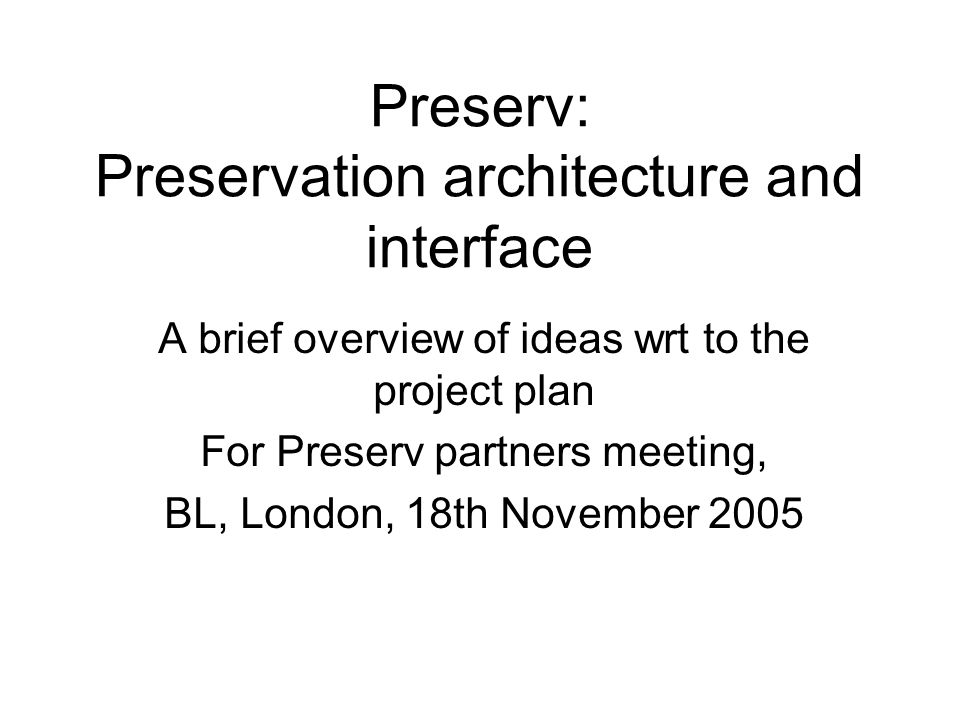 Preserv: Preservation architecture and interface A brief overview of ideas wrt to the project plan For Preserv partners meeting, BL, London, 18th November 2005