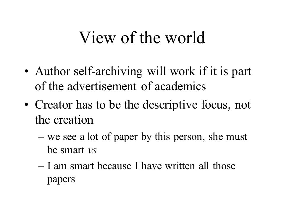View of the world Author self-archiving will work if it is part of the advertisement of academics Creator has to be the descriptive focus, not the creation –we see a lot of paper by this person, she must be smart vs –I am smart because I have written all those papers