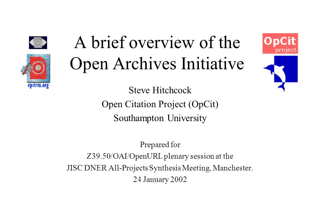 A brief overview of the Open Archives Initiative Steve Hitchcock Open Citation Project (OpCit) Southampton University Prepared for Z39.50/OAI/OpenURL