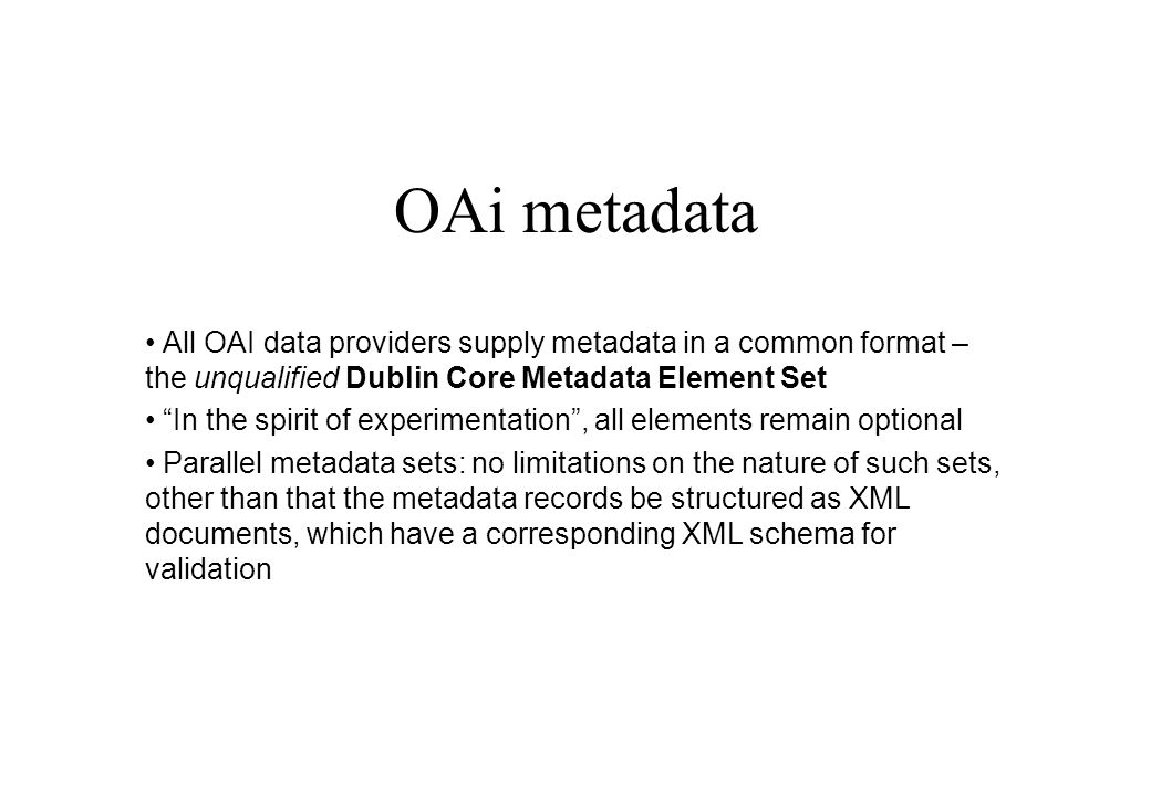 OAi metadata All OAI data providers supply metadata in a common format – the unqualified Dublin Core Metadata Element Set In the spirit of experimentation, all elements remain optional Parallel metadata sets: no limitations on the nature of such sets, other than that the metadata records be structured as XML documents, which have a corresponding XML schema for validation