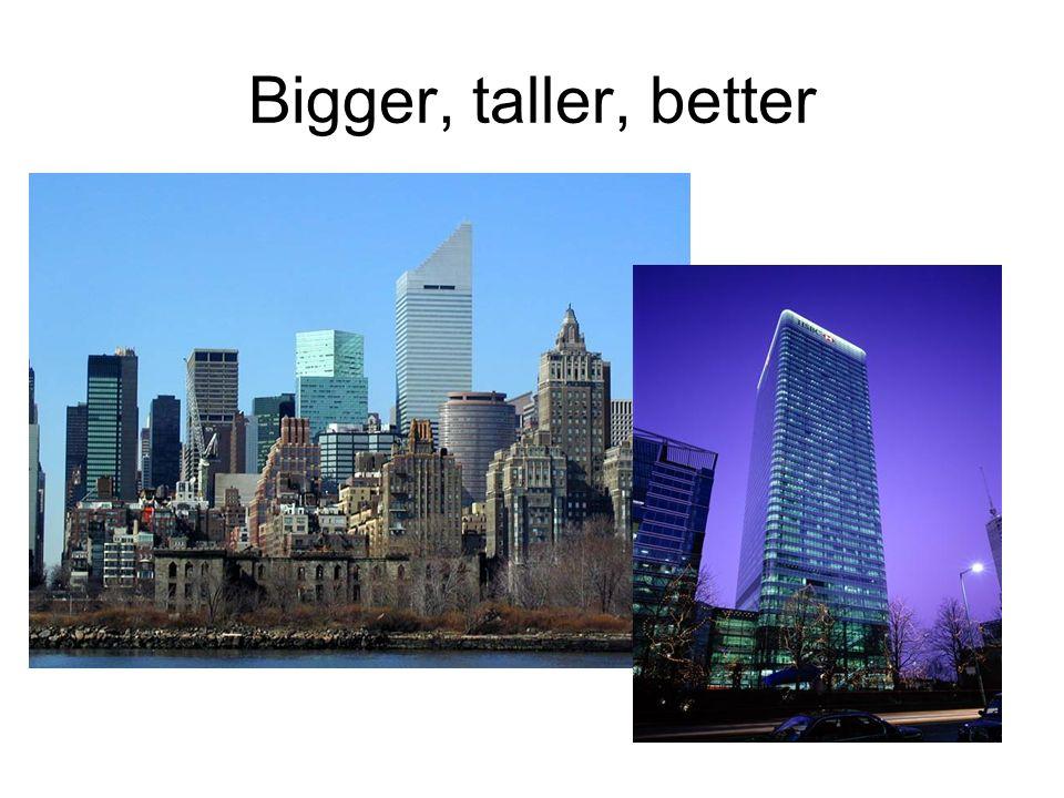 Bigger, taller, better