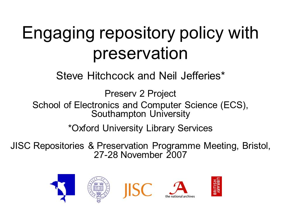Engaging repository policy with preservation Steve Hitchcock and Neil Jefferies* Preserv 2 Project School of Electronics and Computer Science (ECS), Southampton University *Oxford University Library Services JISC Repositories & Preservation Programme Meeting, Bristol, 27-28 November 2007