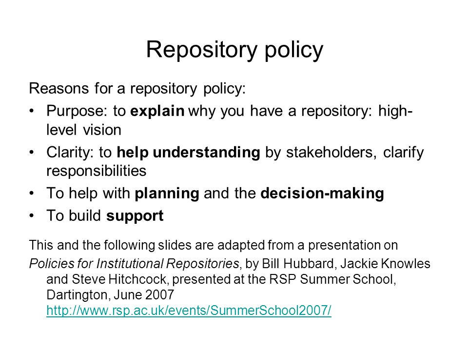 Repository policy Reasons for a repository policy: Purpose: to explain why you have a repository: high- level vision Clarity: to help understanding by stakeholders, clarify responsibilities To help with planning and the decision-making To build support This and the following slides are adapted from a presentation on Policies for Institutional Repositories, by Bill Hubbard, Jackie Knowles and Steve Hitchcock, presented at the RSP Summer School, Dartington, June 2007 http://www.rsp.ac.uk/events/SummerSchool2007/ http://www.rsp.ac.uk/events/SummerSchool2007/