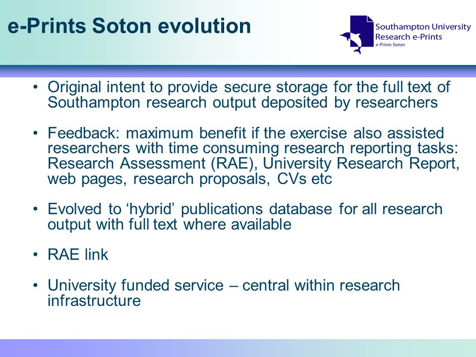 e-Prints Soton evolution Original intent to provide secure storage for the full text of Southampton research output deposited by researchers Feedback: