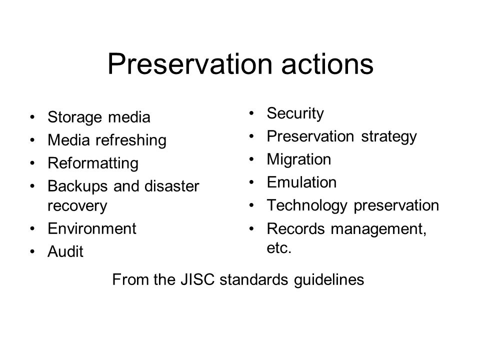 Preservation actions Storage media Media refreshing Reformatting Backups and disaster recovery Environment Audit Security Preservation strategy Migration Emulation Technology preservation Records management, etc.