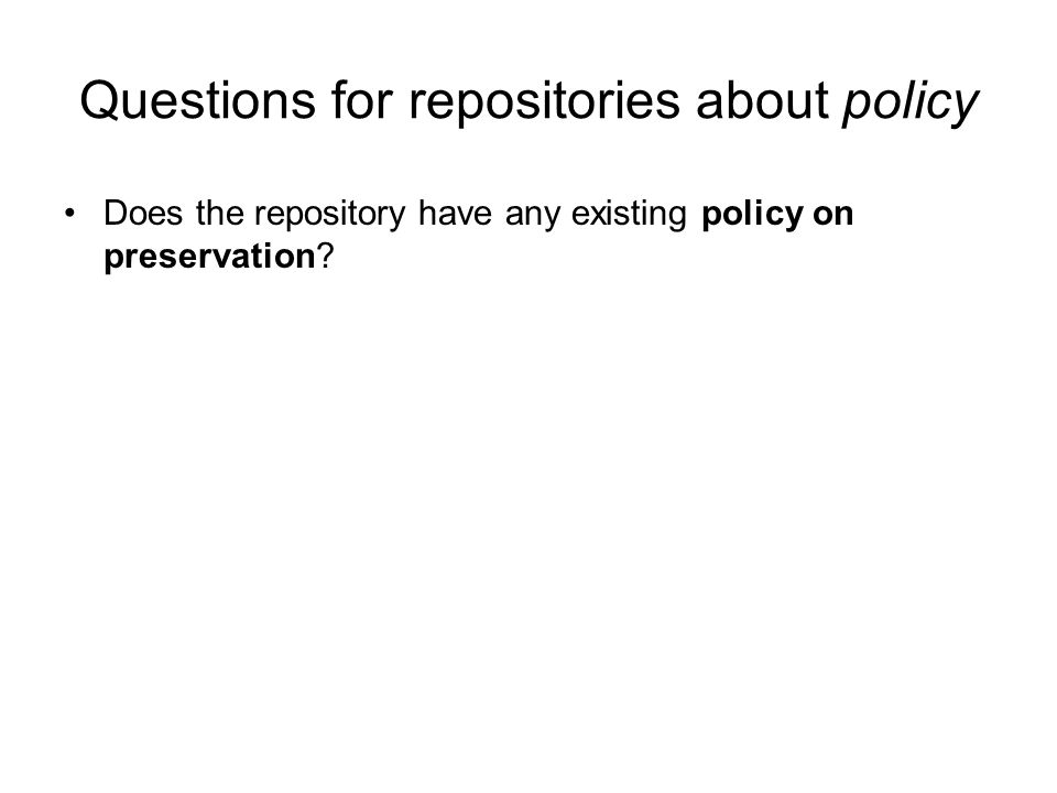 Questions for repositories about policy Does the repository have any existing policy on preservation?