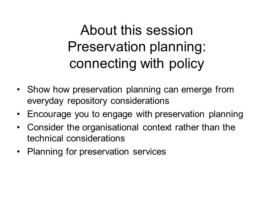 About this session Preservation planning: connecting with policy Show how preservation planning can emerge from everyday repository considerations Encourage you to engage with preservation planning Consider the organisational context rather than the technical considerations Planning for preservation services