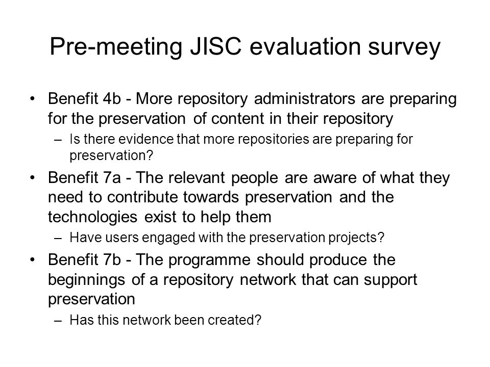 Pre-meeting JISC evaluation survey Benefit 4b - More repository administrators are preparing for the preservation of content in their repository –Is there evidence that more repositories are preparing for preservation.