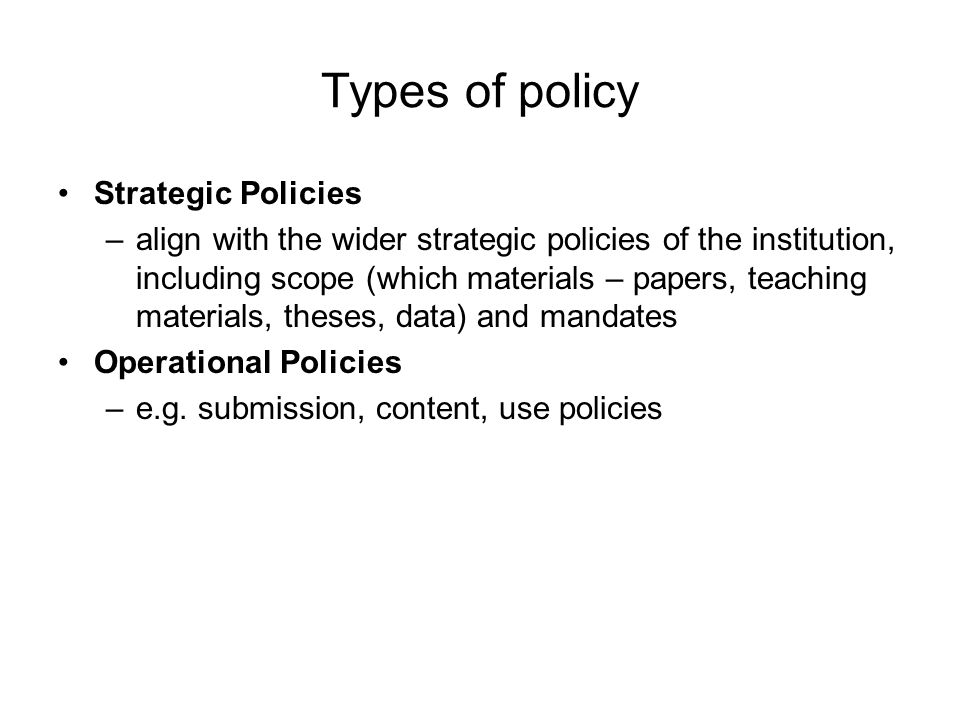 Types of policy Strategic Policies –align with the wider strategic policies of the institution, including scope (which materials – papers, teaching materials, theses, data) and mandates Operational Policies –e.g.