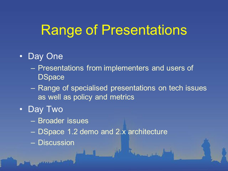 Range of Presentations Day One –Presentations from implementers and users of DSpace –Range of specialised presentations on tech issues as well as policy and metrics Day Two –Broader issues –DSpace 1.2 demo and 2.x architecture –Discussion