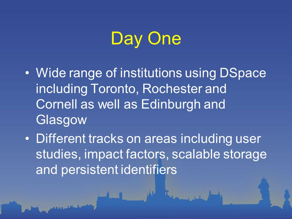 Day One Wide range of institutions using DSpace including Toronto, Rochester and Cornell as well as Edinburgh and Glasgow Different tracks on areas in