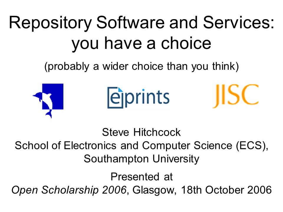 Repository Software and Services: you have a choice (probably a wider choice than you think) Steve Hitchcock School of Electronics and Computer Science (ECS), Southampton University Presented at Open Scholarship 2006, Glasgow, 18th October 2006