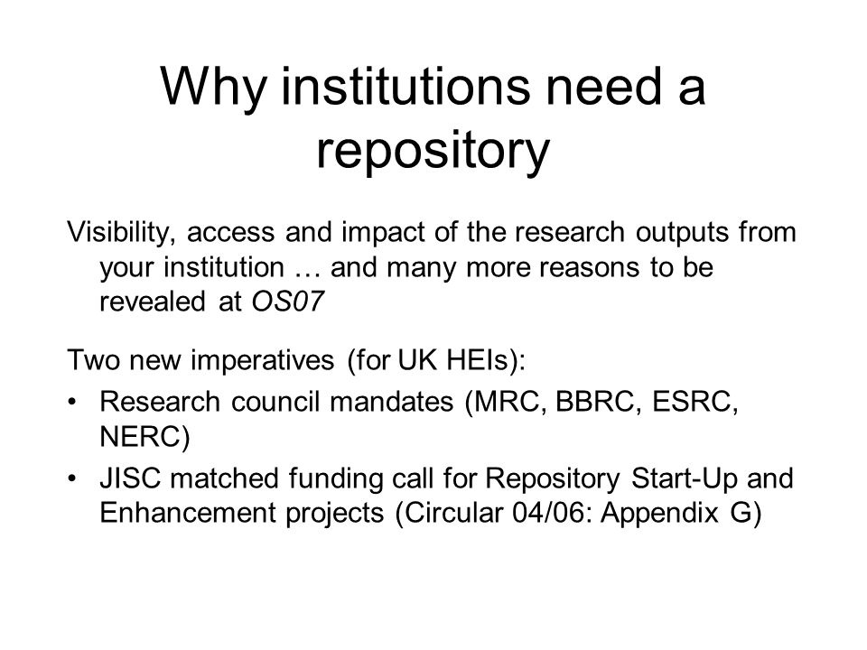 Why institutions need a repository Visibility, access and impact of the research outputs from your institution … and many more reasons to be revealed at OS07 Two new imperatives (for UK HEIs): Research council mandates (MRC, BBRC, ESRC, NERC) JISC matched funding call for Repository Start-Up and Enhancement projects (Circular 04/06: Appendix G)