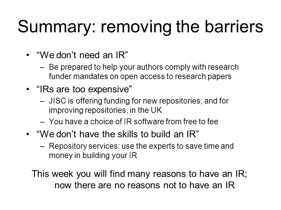Summary: removing the barriers We dont need an IR –Be prepared to help your authors comply with research funder mandates on open access to research papers IRs are too expensive –JISC is offering funding for new repositories, and for improving repositories, in the UK –You have a choice of IR software from free to fee We dont have the skills to build an IR –Repository services: use the experts to save time and money in building your IR This week you will find many reasons to have an IR; now there are no reasons not to have an IR