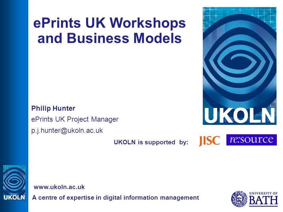 UKOLN is supported by: ePrints UK Workshops and Business Models Philip Hunter ePrints UK Project Manager A centre of expertise in digital information management