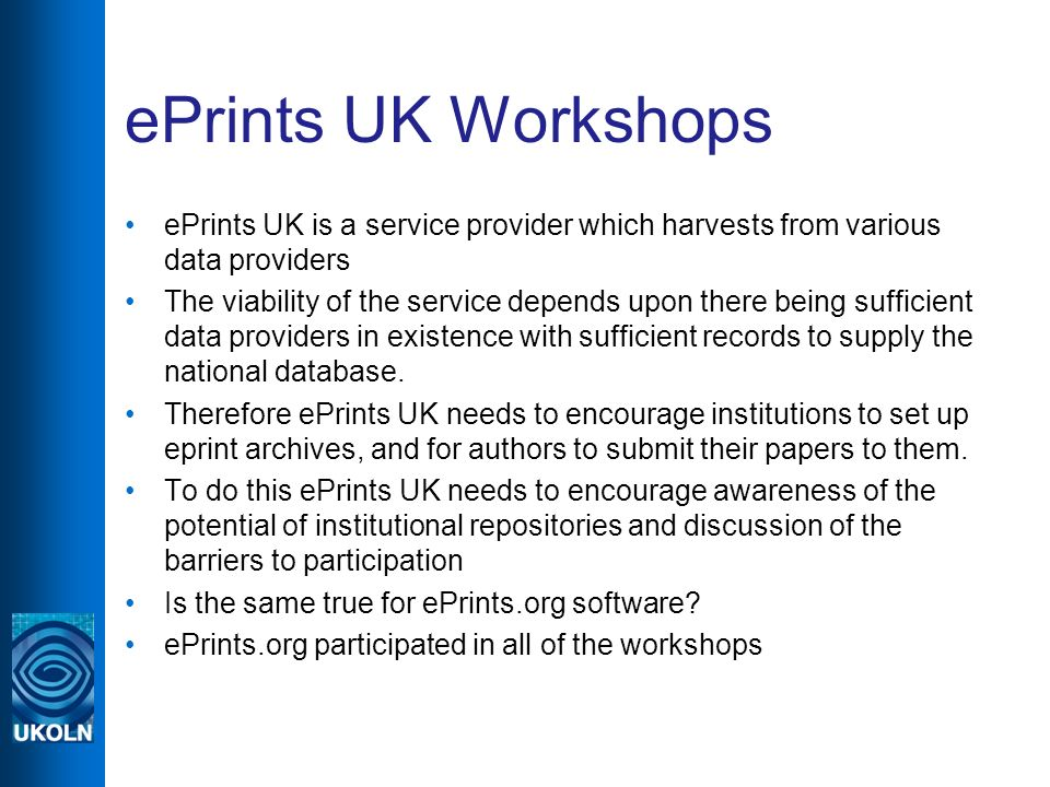 ePrints UK Workshops ePrints UK is a service provider which harvests from various data providers The viability of the service depends upon there being sufficient data providers in existence with sufficient records to supply the national database.