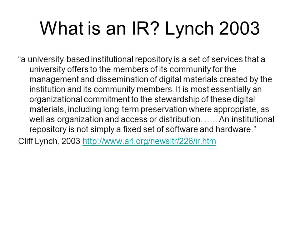 What is an IR? Lynch 2003 a university-based institutional repository is a set of services that a university offers to the members of its community fo