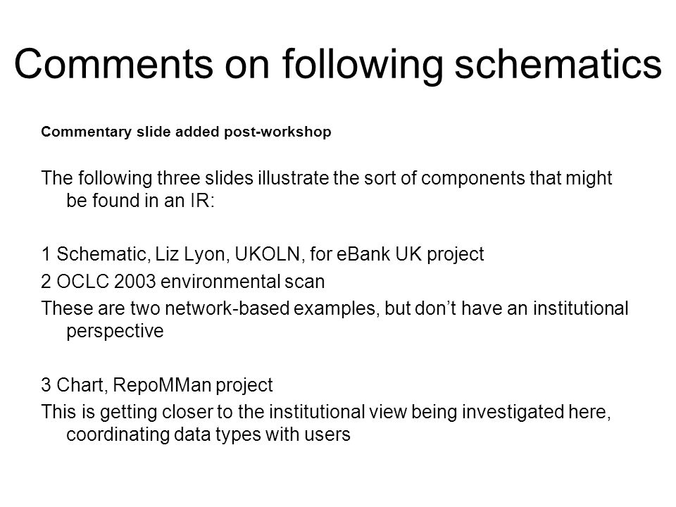 Comments on following schematics Commentary slide added post-workshop The following three slides illustrate the sort of components that might be found in an IR: 1 Schematic, Liz Lyon, UKOLN, for eBank UK project 2 OCLC 2003 environmental scan These are two network-based examples, but dont have an institutional perspective 3 Chart, RepoMMan project This is getting closer to the institutional view being investigated here, coordinating data types with users