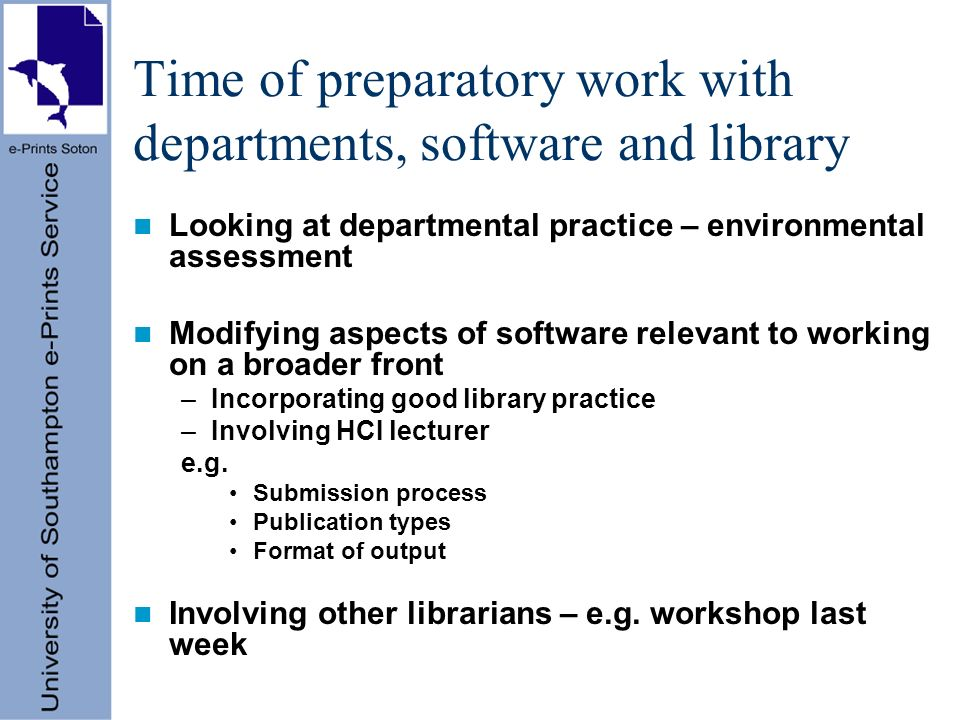 Time of preparatory work with departments, software and library Looking at departmental practice – environmental assessment Modifying aspects of software relevant to working on a broader front –Incorporating good library practice –Involving HCI lecturer e.g.
