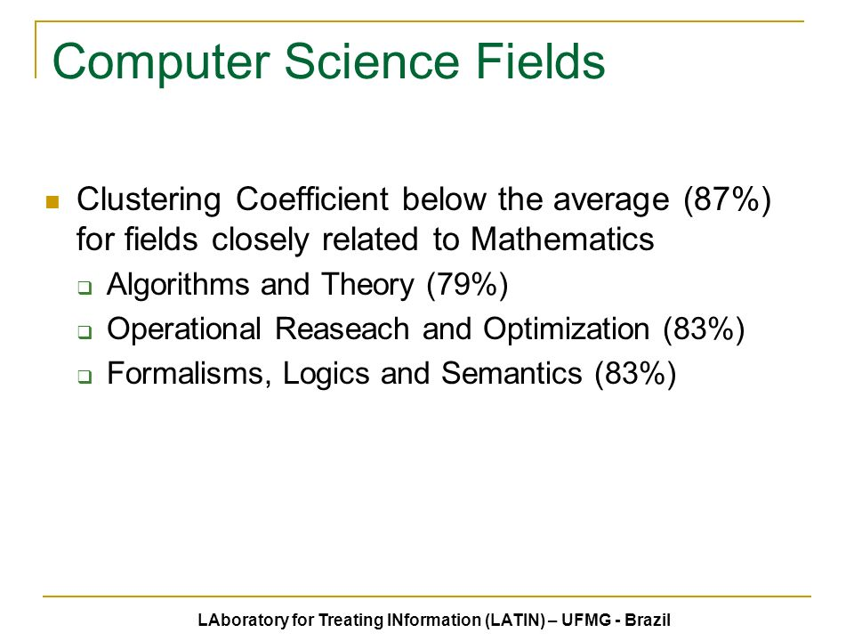 Computer Science Fields Clustering Coefficient below the average (87%) for fields closely related to Mathematics Algorithms and Theory (79%) Operational Reaseach and Optimization (83%) Formalisms, Logics and Semantics (83%) LAboratory for Treating INformation (LATIN) – UFMG - Brazil