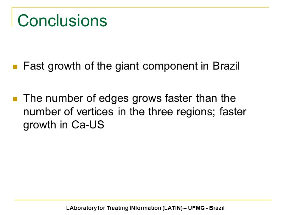 Conclusions Fast growth of the giant component in Brazil The number of edges grows faster than the number of vertices in the three regions; faster growth in Ca-US LAboratory for Treating INformation (LATIN) – UFMG - Brazil