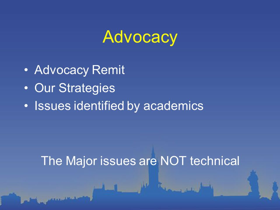 Advocacy Advocacy Remit Our Strategies Issues identified by academics The Major issues are NOT technical